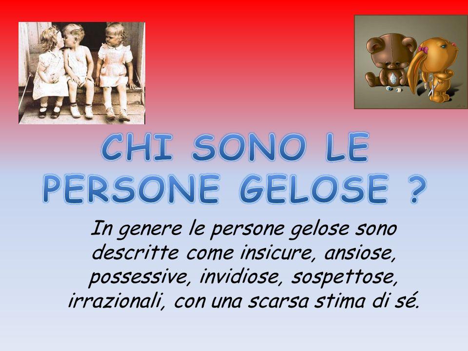 In genere le persone gelose sono descritte come insicure, ansiose, possessive, invidiose, sospettose, irrazionali, con una scarsa stima di sé.