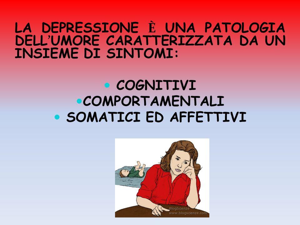 LA DEPRESSIONE È UNA PATOLOGIA DELL UMORE CARATTERIZZATA DA UN INSIEME DI SINTOMI: COGNITIVI COMPORTAMENTALI SOMATICI ED AFFETTIVI