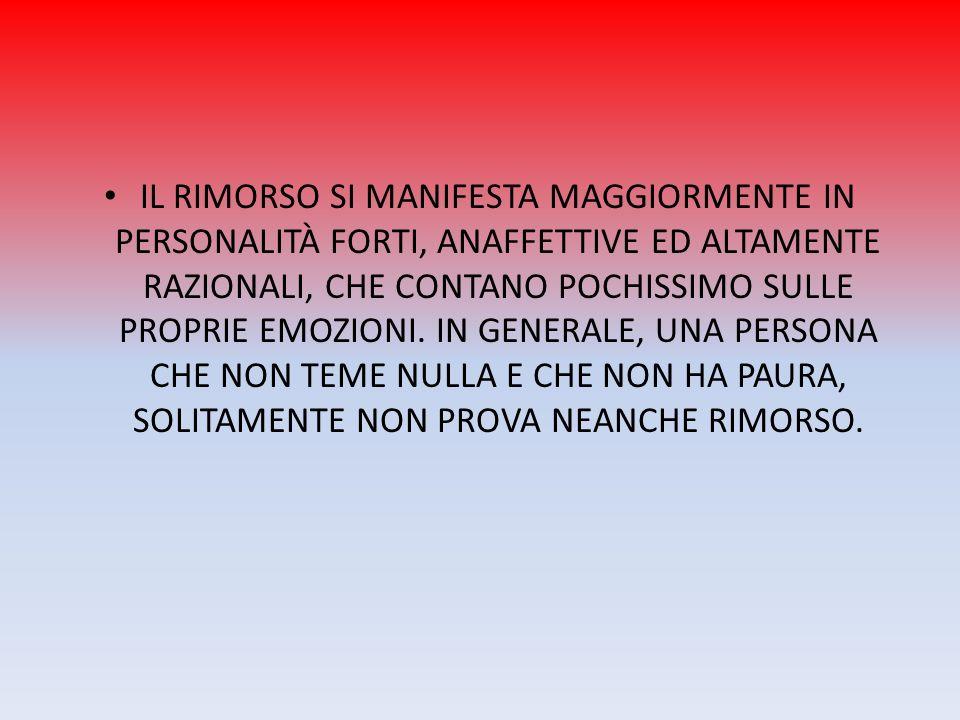 IL RIMORSO SI MANIFESTA MAGGIORMENTE IN PERSONALITÀ FORTI, ANAFFETTIVE ED ALTAMENTE RAZIONALI, CHE CONTANO POCHISSIMO SULLE PROPRIE EMOZIONI. IN GENER