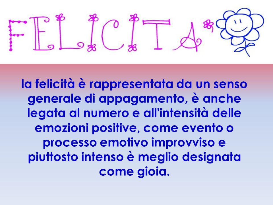la felicità è rappresentata da un senso generale di appagamento, è anche legata al numero e all'intensità delle emozioni positive, come evento o proce