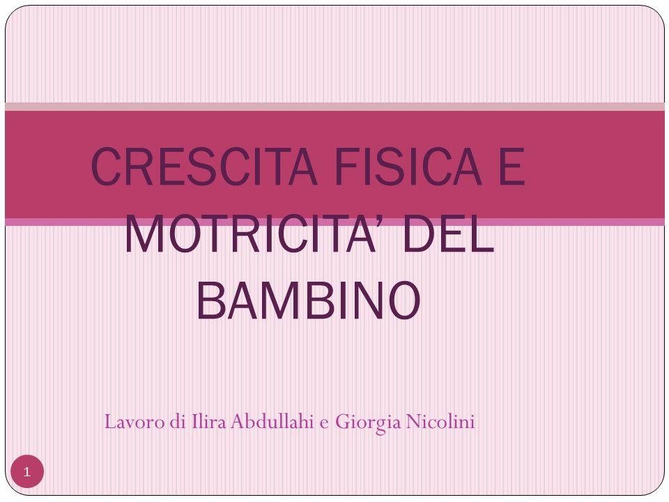 Lavoro di Ilira Abdullahi e Giorgia Nicolini 1 CRESCITA FISICA E MOTRICITA DEL BAMBINO