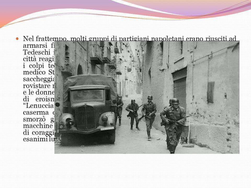 Nel frattempo, molti gruppi di partigiani napoletani erano riusciti ad armarsi fino ai denti. Il primo obiettivo era quello di fermare i Tedeschi inte