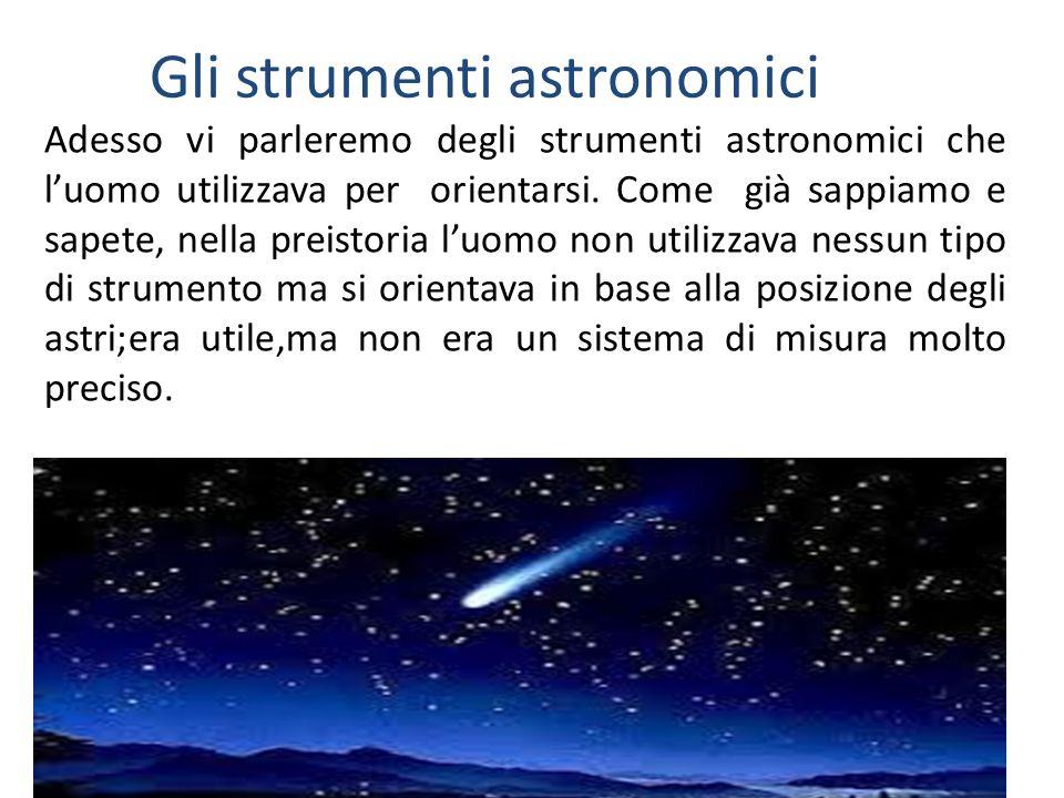 Gli strumenti astronomici Adesso vi parleremo degli strumenti astronomici che luomo utilizzava per orientarsi. Come già sappiamo e sapete, nella preis
