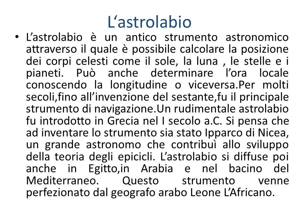 Lastrolabio Lastrolabio è un antico strumento astronomico attraverso il quale è possibile calcolare la posizione dei corpi celesti come il sole, la lu