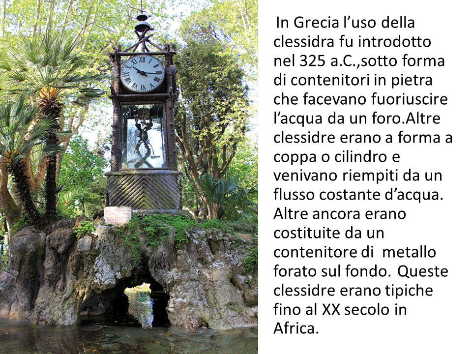 In Grecia luso della clessidra fu introdotto nel 325 a.C.,sotto forma di contenitori in pietra che facevano fuoriuscire lacqua da un foro.Altre clessi