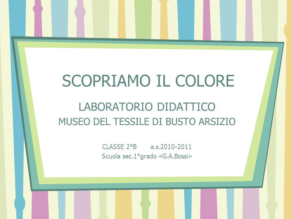 SCOPRIAMO IL COLORE LABORATORIO DIDATTICO MUSEO DEL TESSILE DI BUSTO ARSIZIO CLASSE 2°B a.s.2010-2011 Scuola sec.1°grado «G.A.Bossi»