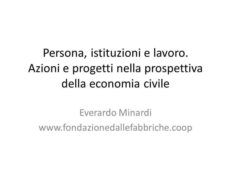 Persona, istituzioni e lavoro. Azioni e progetti nella prospettiva della economia civile Everardo Minardi www.fondazionedallefabbriche.coop