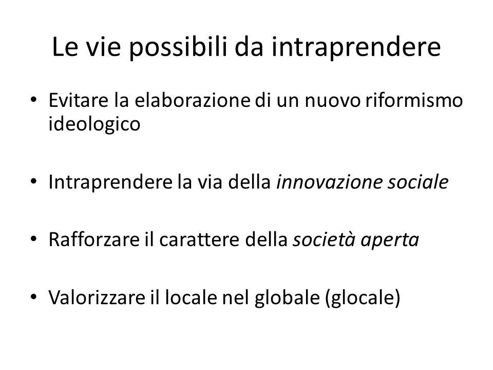 Le vie possibili da intraprendere Evitare la elaborazione di un nuovo riformismo ideologico Intraprendere la via della innovazione sociale Rafforzare il carattere della società aperta Valorizzare il locale nel globale (glocale)