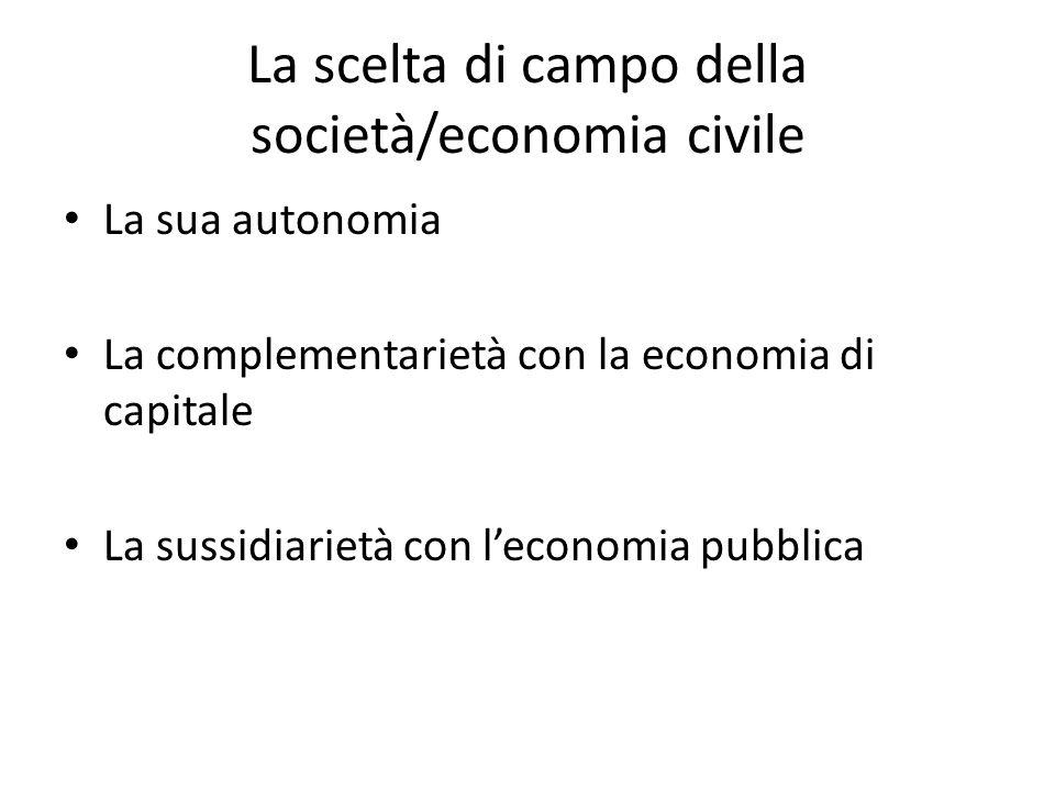 La scelta di campo della società/economia civile La sua autonomia La complementarietà con la economia di capitale La sussidiarietà con leconomia pubbl