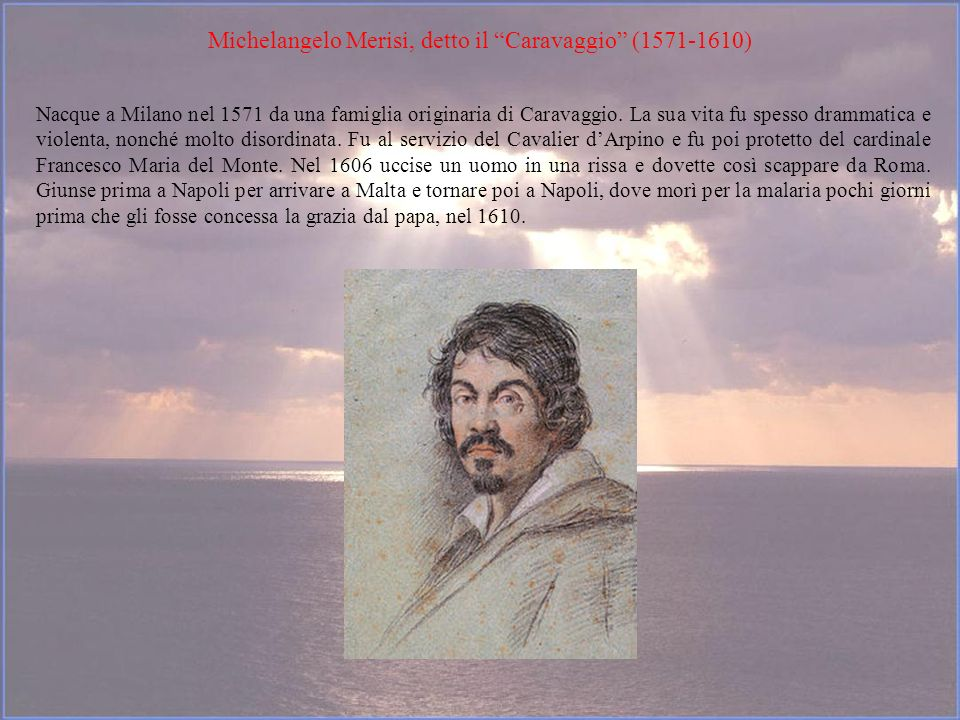 Michelangelo Merisi, detto il Caravaggio (1571-1610) Nacque a Milano nel 1571 da una famiglia originaria di Caravaggio. La sua vita fu spesso drammati