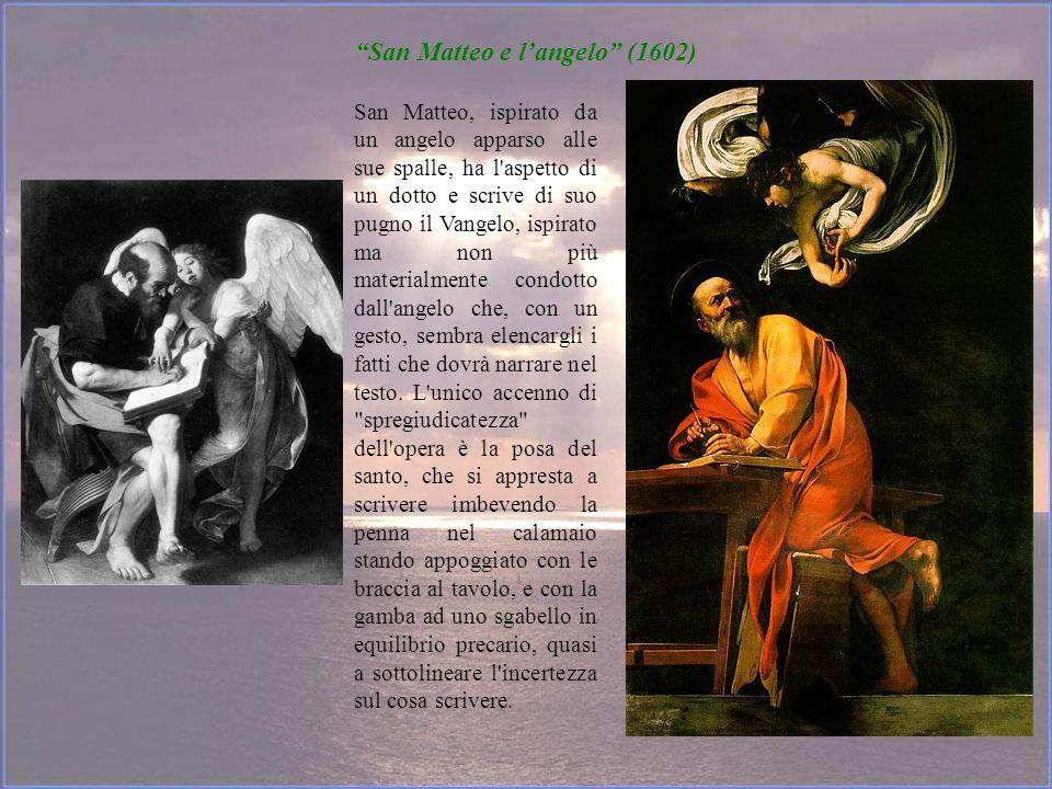 San Matteo e langelo (1602) San Matteo, ispirato da un angelo apparso alle sue spalle, ha l'aspetto di un dotto e scrive di suo pugno il Vangelo, ispi