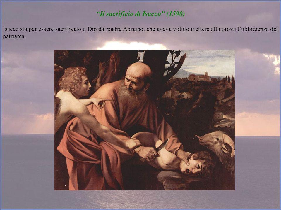 Il sacrificio di Isacco (1598) Isacco sta per essere sacrificato a Dio dal padre Abramo, che aveva voluto mettere alla prova lubbidienza del patriarca