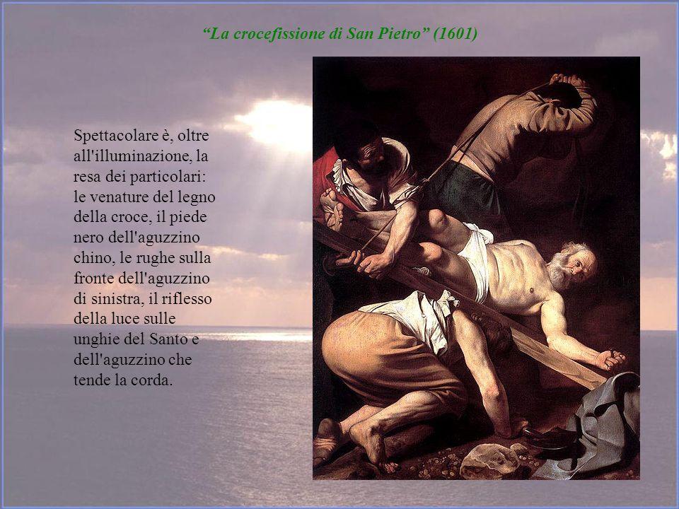 La crocefissione di San Pietro (1601) Spettacolare è, oltre all'illuminazione, la resa dei particolari: le venature del legno della croce, il piede ne