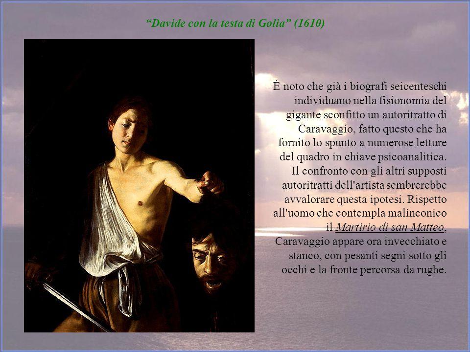 Davide con la testa di Golia (1610) È noto che già i biografi seicenteschi individuano nella fisionomia del gigante sconfitto un autoritratto di Carav