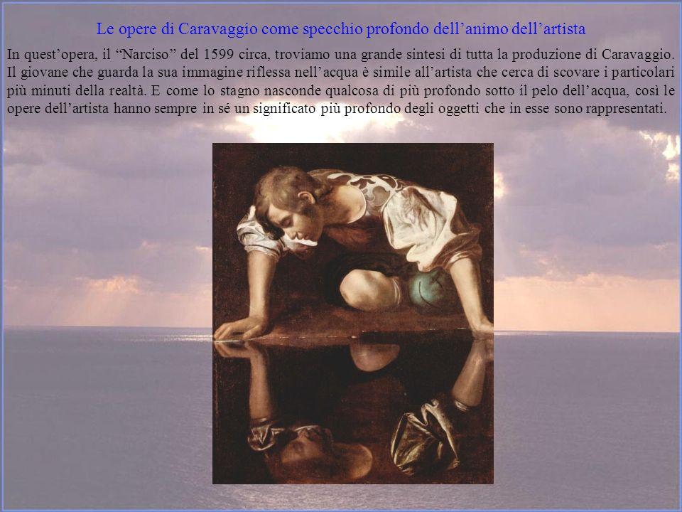 Le opere di Caravaggio come specchio profondo dellanimo dellartista In questopera, il Narciso del 1599 circa, troviamo una grande sintesi di tutta la