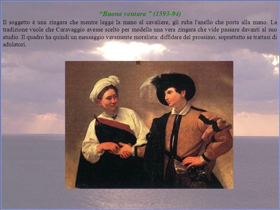 Buona ventura (1593-94) Il soggetto è una zingara che mentre legge la mano al cavaliere, gli ruba l'anello che porta alla mano. La tradizione vuole ch