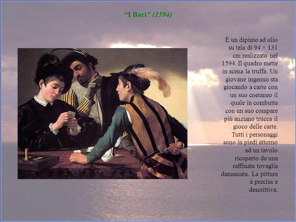 I Bari (1594) È un dipinto ad olio su tela di 94 × 131 cm realizzato nel 1594. Il quadro mette in scena la truffa. Un giovane ingenuo sta giocando a c