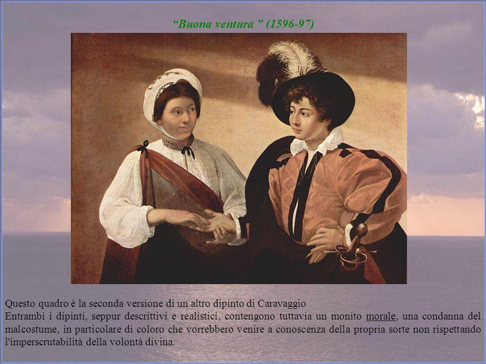 Buona ventura (1596-97) Questo quadro è la seconda versione di un altro dipinto di Caravaggio Entrambi i dipinti, seppur descrittivi e realistici, con