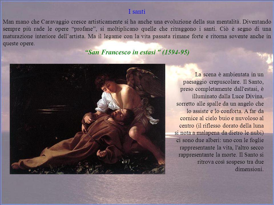 I santi Man mano che Caravaggio cresce artisticamente si ha anche una evoluzione della sua mentalità. Diventando sempre più rade le opere profane, si