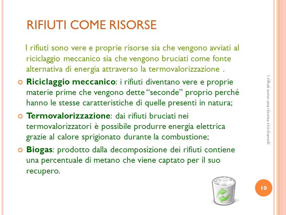 10 i rifiuti sono una risorsa ricicliamoli RIFIUTI COME RISORSE I rifiuti sono vere e proprie risorse sia che vengono avviati al riciclaggio meccanico