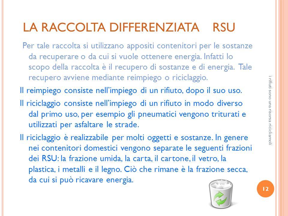 12 i rifiuti sono una risorsa ricicliamoli LA RACCOLTA DIFFERENZIATA RSU Per tale raccolta si utilizzano appositi contenitori per le sostanze da recup