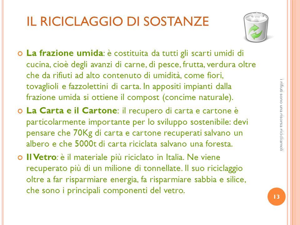 13 i rifiuti sono una risorsa ricicliamoli IL RICICLAGGIO DI SOSTANZE La frazione umida: è costituita da tutti gli scarti umidi di cucina, cioè degli