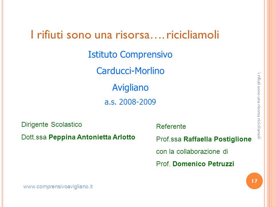17 I rifiuti sono una risorsa…. ricicliamoli Istituto Comprensivo Carducci-Morlino Avigliano a.s. 2008-2009 Dirigente Scolastico Dott.ssa Peppina Anto