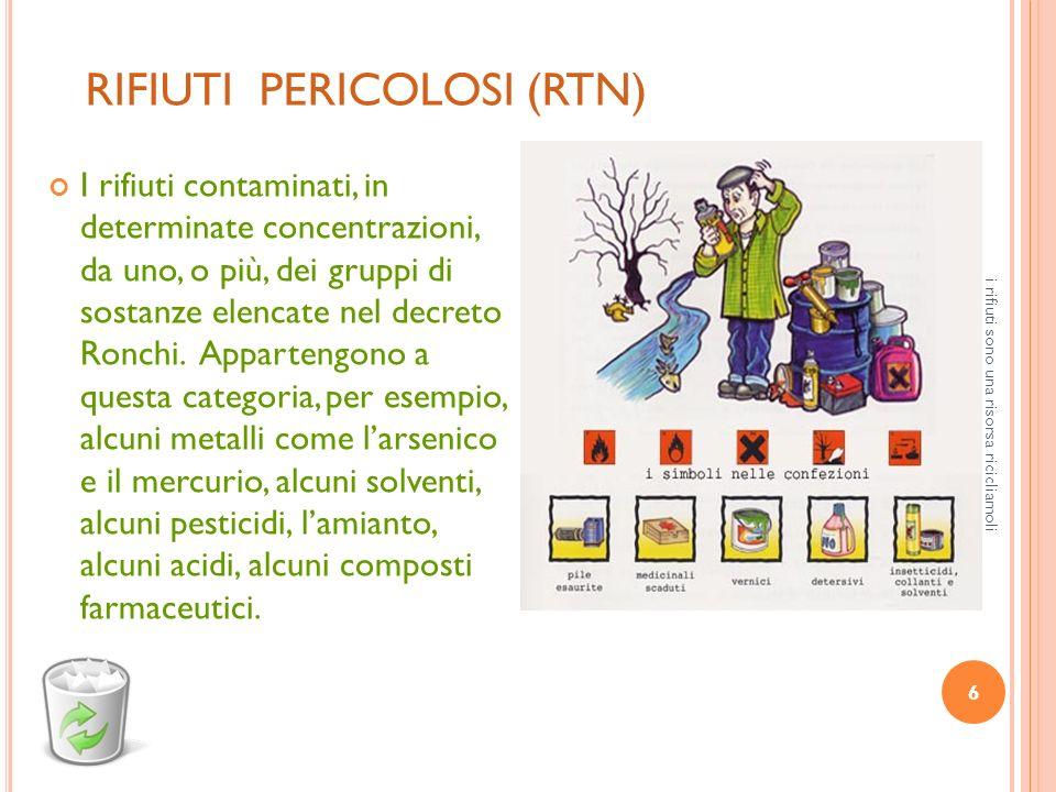 6 i rifiuti sono una risorsa ricicliamoli RIFIUTI PERICOLOSI (RTN) I rifiuti contaminati, in determinate concentrazioni, da uno, o più, dei gruppi di