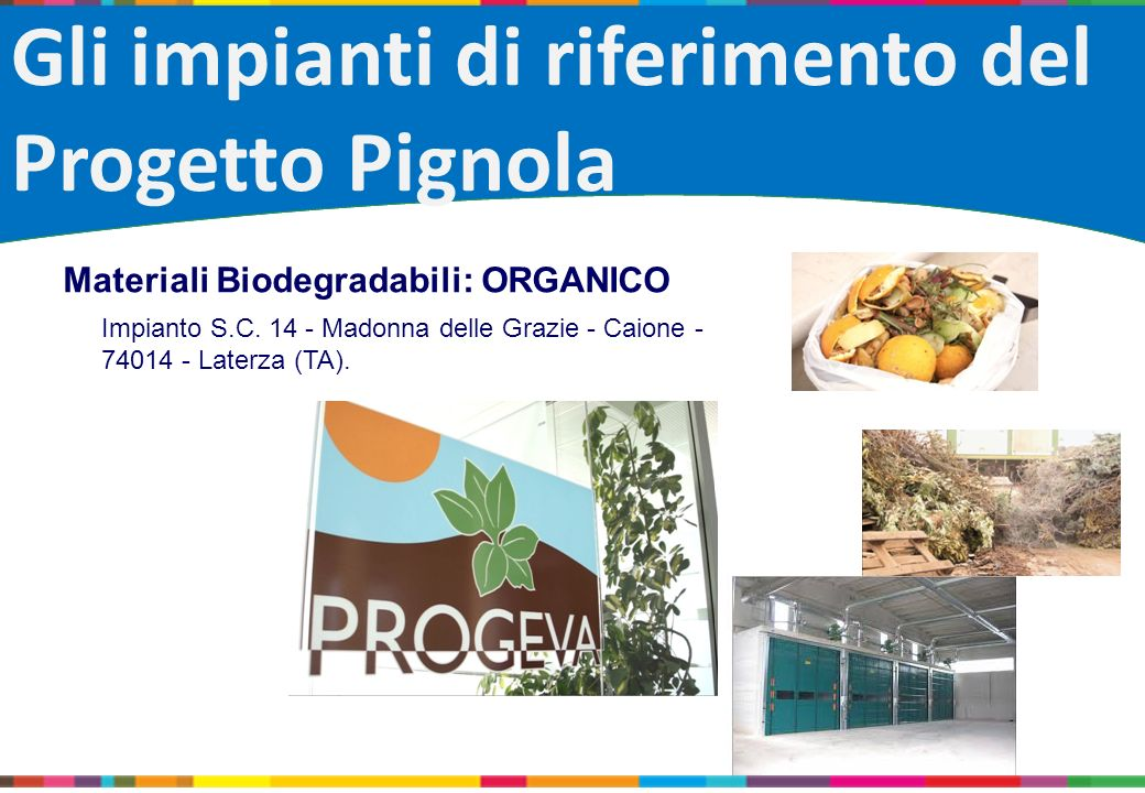 Gli impianti di riferimento del Progetto Pignola Materiali Biodegradabili: ORGANICO Impianto S.C. 14 - Madonna delle Grazie - Caione - 74014 - Laterza