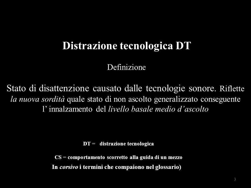 Distrazione tecnologica DT Definizione Stato di disattenzione causato dalle tecnologie sonore.