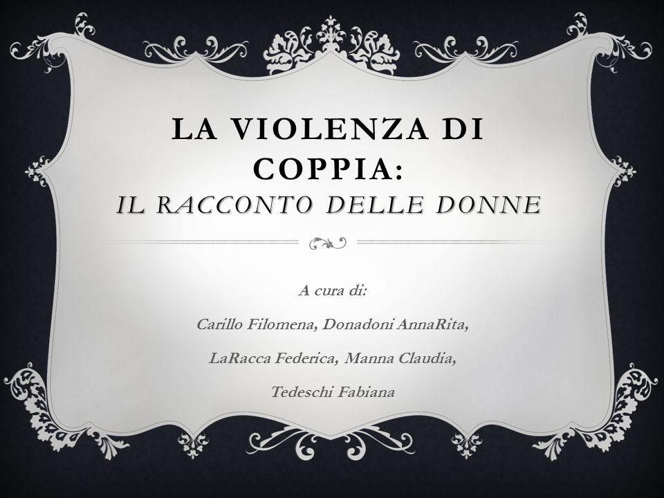 IL RACCONTO DELLE DONNE LA VIOLENZA DI COPPIA: IL RACCONTO DELLE DONNE A cura di: Carillo Filomena, Donadoni AnnaRita, LaRacca Federica, Manna Claudia