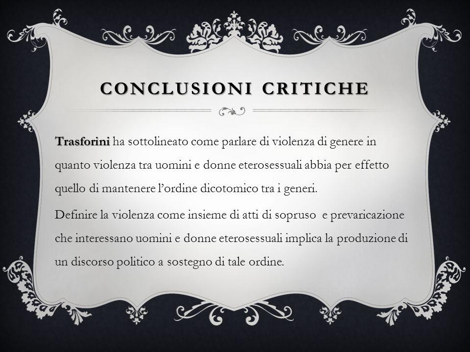 CONCLUSIONI CRITICHE Trasforini Trasforini ha sottolineato come parlare di violenza di genere in quanto violenza tra uomini e donne eterosessuali abbi