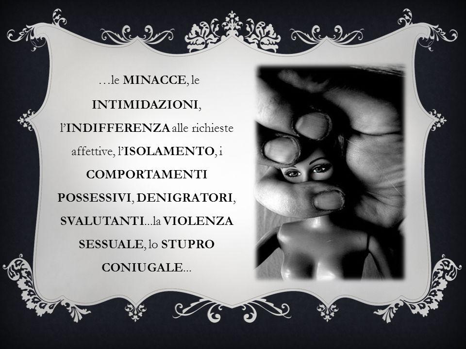 …le MINACCE, le INTIMIDAZIONI, lINDIFFERENZA alle richieste affettive, lISOLAMENTO, i COMPORTAMENTI POSSESSIVI, DENIGRATORI, SVALUTANTI...la VIOLENZA