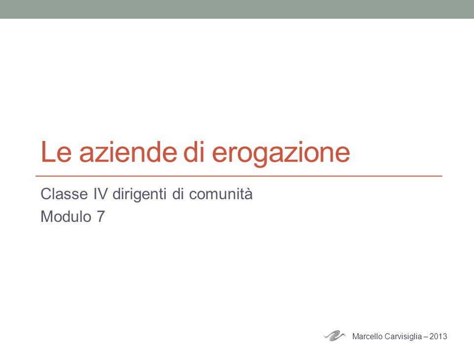 Le aziende di erogazione Classe IV dirigenti di comunità Modulo 7 Marcello Carvisiglia – 2013