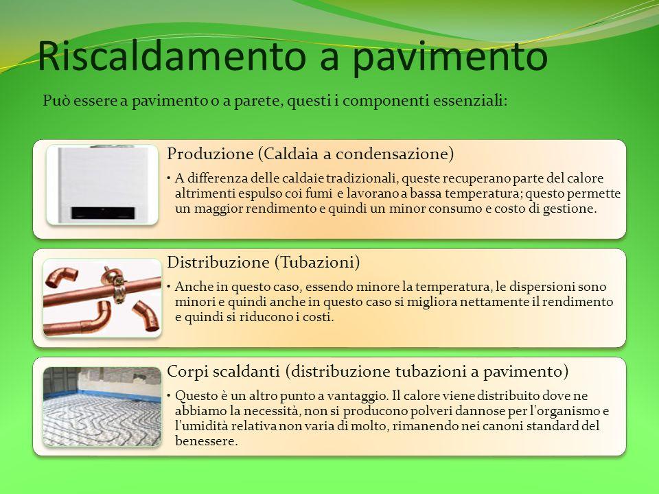 Riscaldamento a pavimento Produzione (Caldaia a condensazione) A differenza delle caldaie tradizionali, queste recuperano parte del calore altrimenti