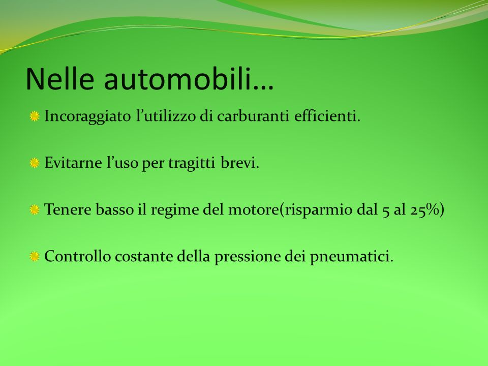 Nelle automobili… Incoraggiato lutilizzo di carburanti efficienti. Evitarne luso per tragitti brevi. Tenere basso il regime del motore(risparmio dal 5