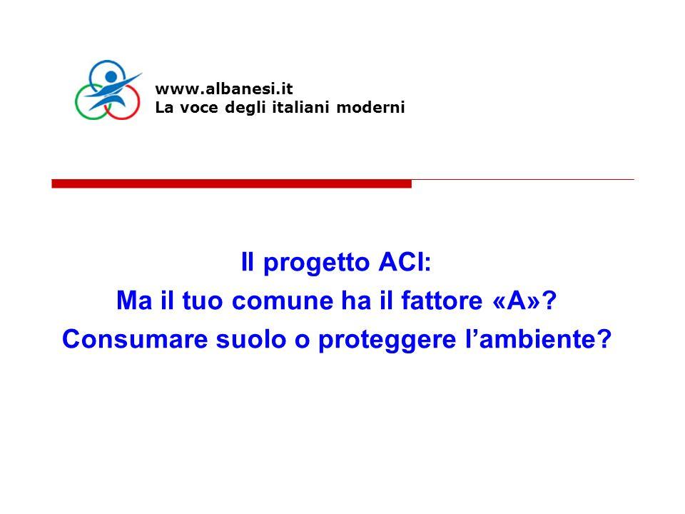 Il progetto ACI: Ma il tuo comune ha il fattore «A»? Consumare suolo o proteggere lambiente? www.albanesi.it La voce degli italiani moderni