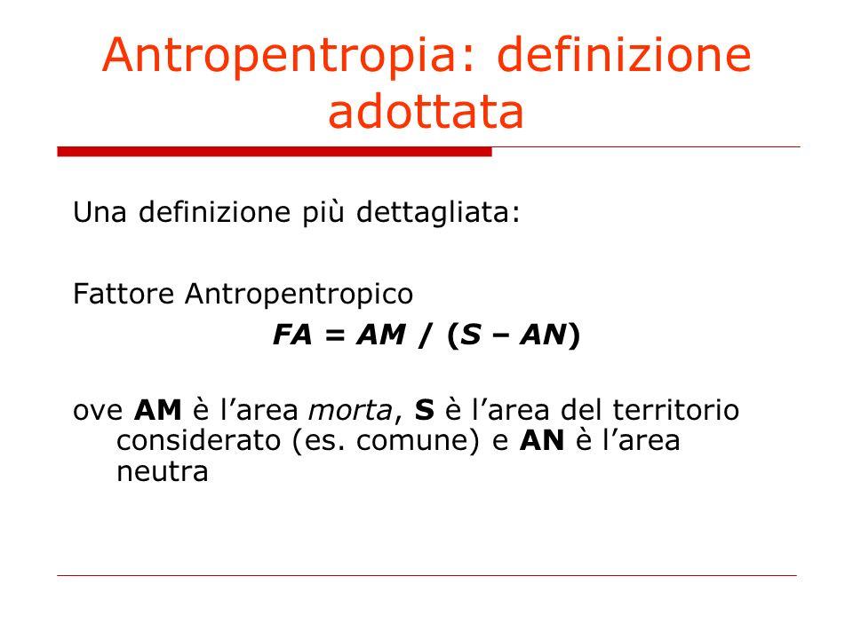 Antropentropia: definizione adottata Una definizione più dettagliata: Fattore Antropentropico FA = AM / (S – AN) ove AM è larea morta, S è larea del territorio considerato (es.