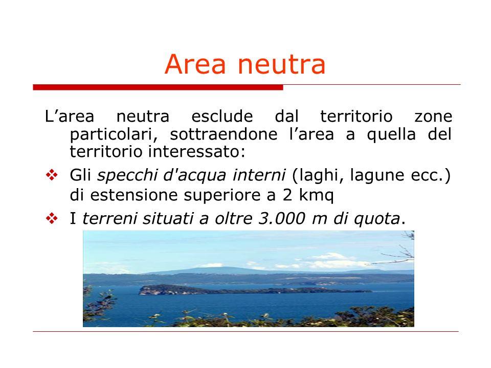 Area neutra Larea neutra esclude dal territorio zone particolari, sottraendone larea a quella del territorio interessato: Gli specchi d acqua interni (laghi, lagune ecc.) di estensione superiore a 2 kmq I terreni situati a oltre 3.000 m di quota.