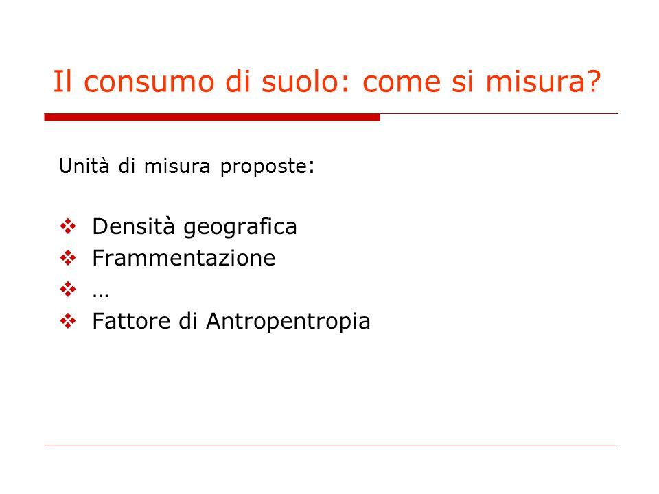 Il consumo di suolo: come si misura? Unità di misura proposte : Densità geografica Frammentazione … Fattore di Antropentropia