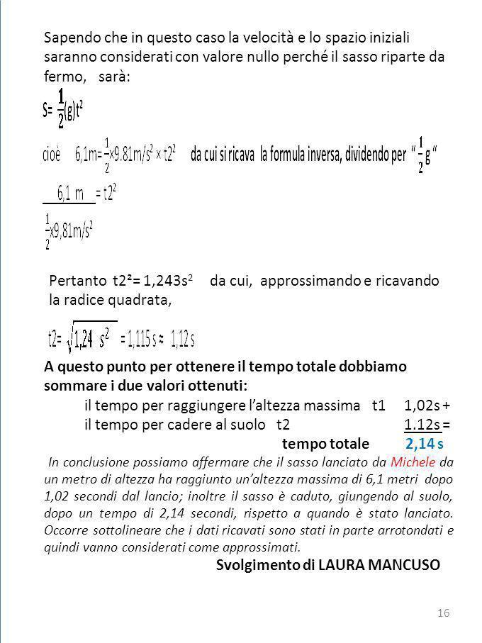 Sapendo che in questo caso la velocità e lo spazio iniziali saranno considerati con valore nullo perché il sasso riparte da fermo, sarà: Pertanto t2²= 1,243s 2 da cui, approssimando e ricavando la radice quadrata, A questo punto per ottenere il tempo totale dobbiamo sommare i due valori ottenuti: il tempo per raggiungere laltezza massima t1 1,02s + il tempo per cadere al suolo t2 1.12s = tempo totale 2,14 s In conclusione possiamo affermare che il sasso lanciato da Michele da un metro di altezza ha raggiunto unaltezza massima di 6,1 metri dopo 1,02 secondi dal lancio; inoltre il sasso è caduto, giungendo al suolo, dopo un tempo di 2,14 secondi, rispetto a quando è stato lanciato.