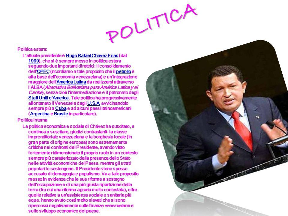 POLITICA POLITICA Politica estera: L attuale presidente è Hugo Rafael Chávez Frías (dal 1999), che si è sempre mosso in politica estera seguendo due importanti direttrici: il consolidamento dell OPEC (ricordiamo a tale proposito che il petrolio è alla base dell economia venezuelana) e un integrazione maggiore dell America Latina da realizzarsi attraverso l ALBA (Alternativa Bolívariana para América Latina y el Caribe), senza cioè l intermediazione e il patronato degli Stati Uniti d America.