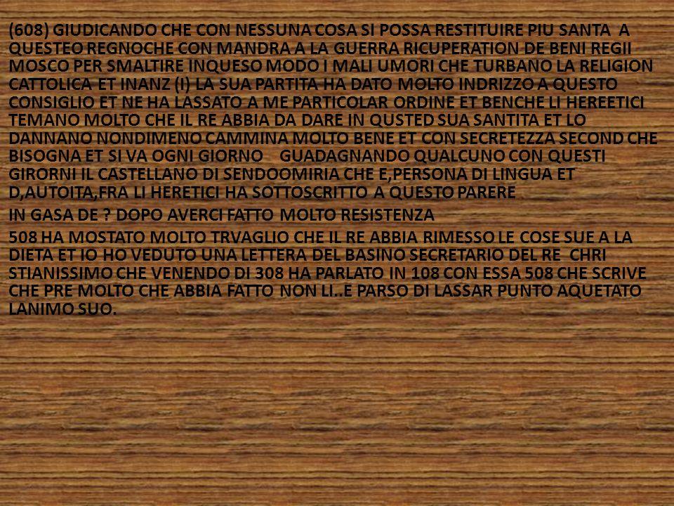 (608) GIUDICANDO CHE CON NESSUNA COSA SI POSSA RESTITUIRE PIU SANTA A QUESTEO REGNOCHE CON MANDRA A LA GUERRA RICUPERATION DE BENI REGII MOSCO PER SMALTIRE INQUESO MODO I MALI UMORI CHE TURBANO LA RELIGION CATTOLICA ET INANZ (I) LA SUA PARTITA HA DATO MOLTO INDRIZZO A QUESTO CONSIGLIO ET NE HA LASSATO A ME PARTICOLAR ORDINE ET BENCHE LI HEREETICI TEMANO MOLTO CHE IL RE ABBIA DA DARE IN QUSTED SUA SANTITA ET LO DANNANO NONDIMENO CAMMINA MOLTO BENE ET CON SECRETEZZA SECOND CHE BISOGNA ET SI VA OGNI GIORNO GUADAGNANDO QUALCUNO CON QUESTI GIRORNI IL CASTELLANO DI SENDOOMIRIA CHE E,PERSONA DI LINGUA ET D,AUTOITA,FRA LI HERETICI HA SOTTOSCRITTO A QUESTO PARERE IN GASA DE .
