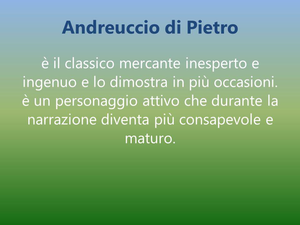 Andreuccio di Pietro è il classico mercante inesperto e ingenuo e lo dimostra in più occasioni. è un personaggio attivo che durante la narrazione dive