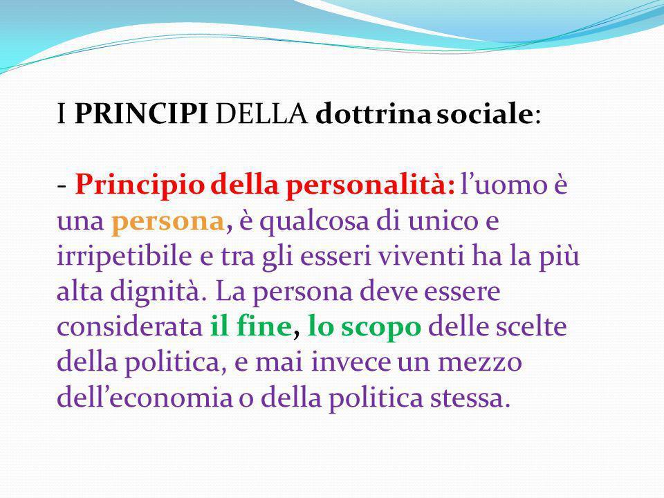 I PRINCIPI DELLA dottrina sociale: - Principio della personalità: luomo è una persona, è qualcosa di unico e irripetibile e tra gli esseri viventi ha