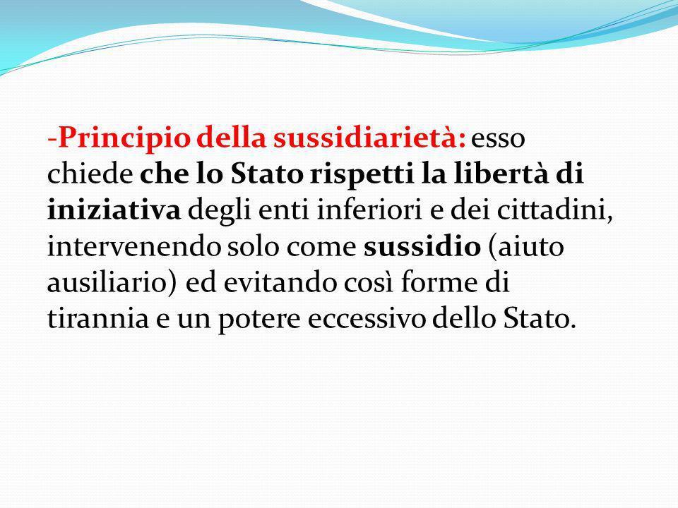 -Principio della sussidiarietà: esso chiede che lo Stato rispetti la libertà di iniziativa degli enti inferiori e dei cittadini, intervenendo solo com