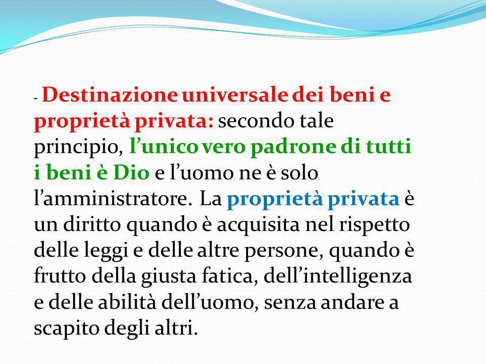 - Destinazione universale dei beni e proprietà privata: secondo tale principio, lunico vero padrone di tutti i beni è Dio e luomo ne è solo lamministr