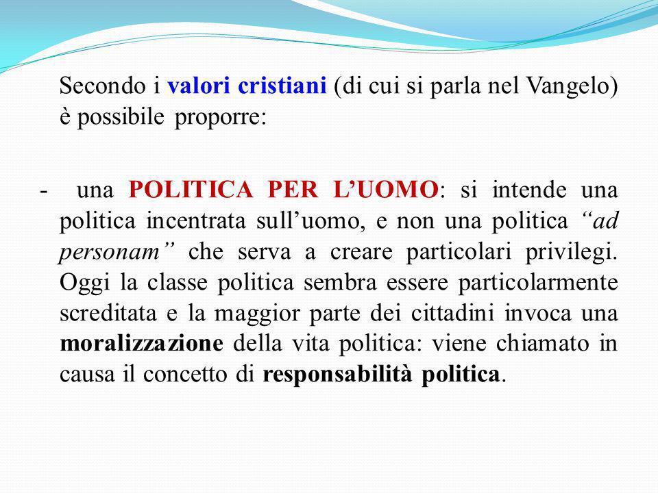 Secondo i valori cristiani (di cui si parla nel Vangelo) è possibile proporre: - una POLITICA PER LUOMO: si intende una politica incentrata sulluomo,