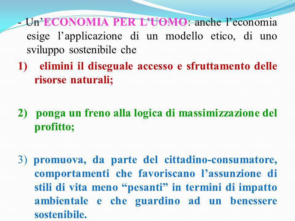 - UnECONOMIA PER LUOMO: anche leconomia esige lapplicazione di un modello etico, di uno sviluppo sostenibile che 1) elimini il diseguale accesso e sfr