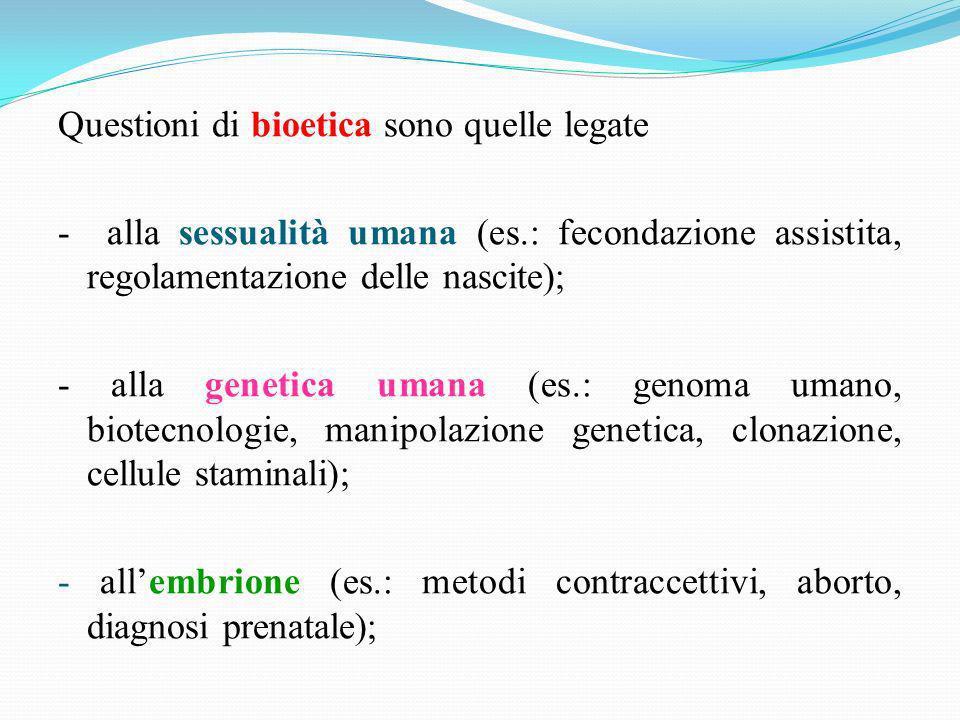 Questioni di bioetica sono quelle legate - alla sessualità umana (es.: fecondazione assistita, regolamentazione delle nascite); - alla genetica umana